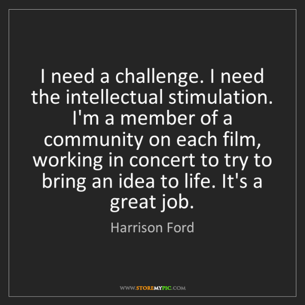 Harrison Ford: I need a challenge. I need the intellectual stimulation....