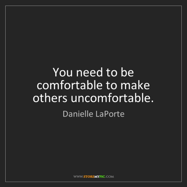 Danielle LaPorte: You need to be comfortable to make others uncomfortable.