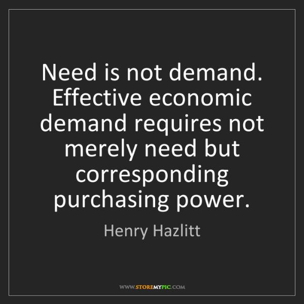 Henry Hazlitt: Need is not demand. Effective economic demand requires...
