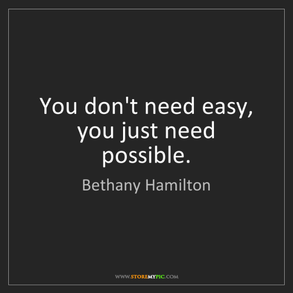 Bethany Hamilton: You don't need easy, you just need possible.