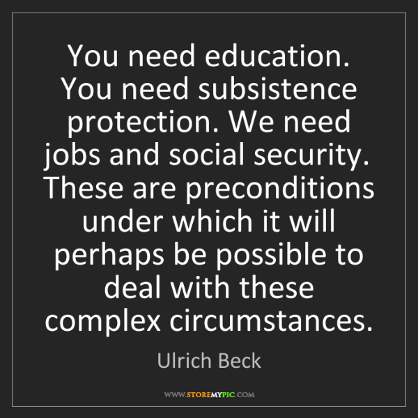 Ulrich Beck: You need education. You need subsistence protection....