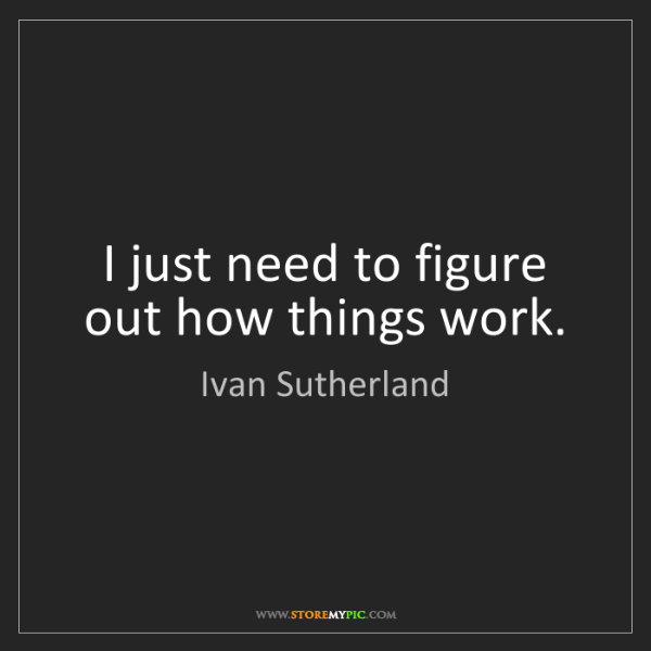 Ivan Sutherland: I just need to figure out how things work.