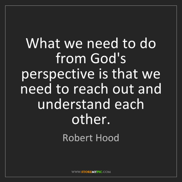 Robert Hood: What we need to do from God's perspective is that we...