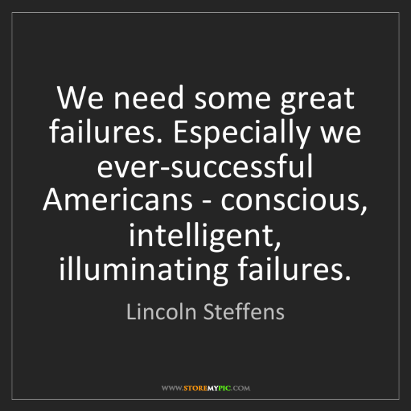 Lincoln Steffens: We need some great failures. Especially we ever-successful...