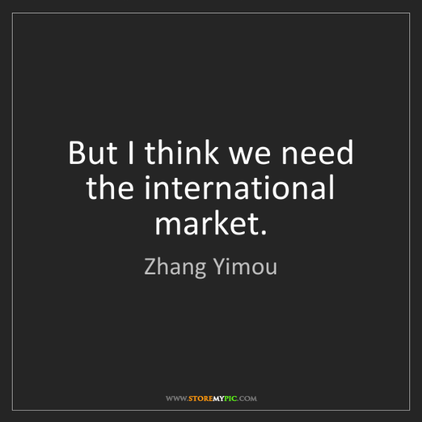 Zhang Yimou: But I think we need the international market.
