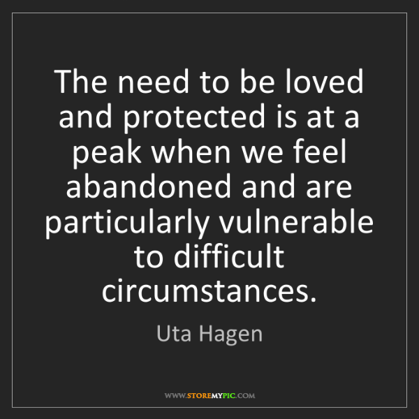 Uta Hagen: The need to be loved and protected is at a peak when...