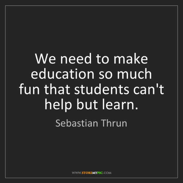 Sebastian Thrun: We need to make education so much fun that students can't...