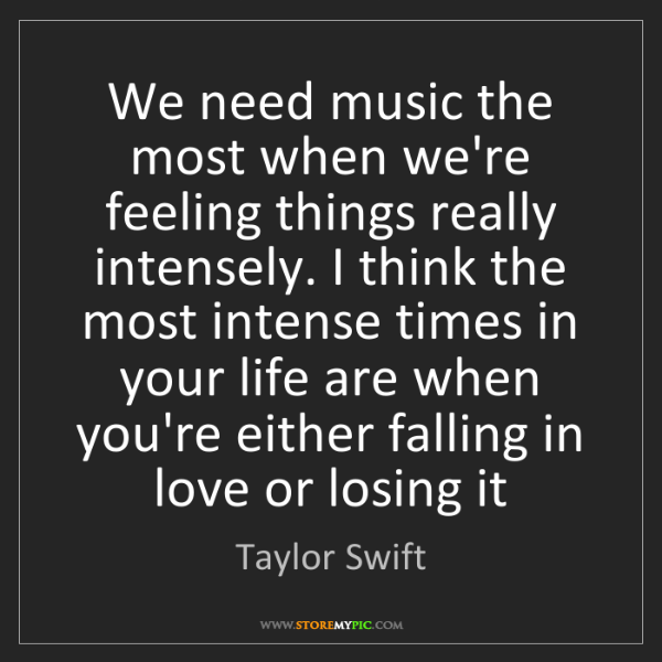 Taylor Swift: We need music the most when we're feeling things really...