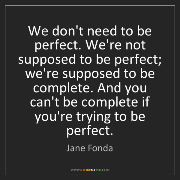 Jane Fonda: We don't need to be perfect. We're not supposed to be...