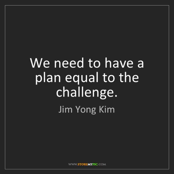 Jim Yong Kim: We need to have a plan equal to the challenge.