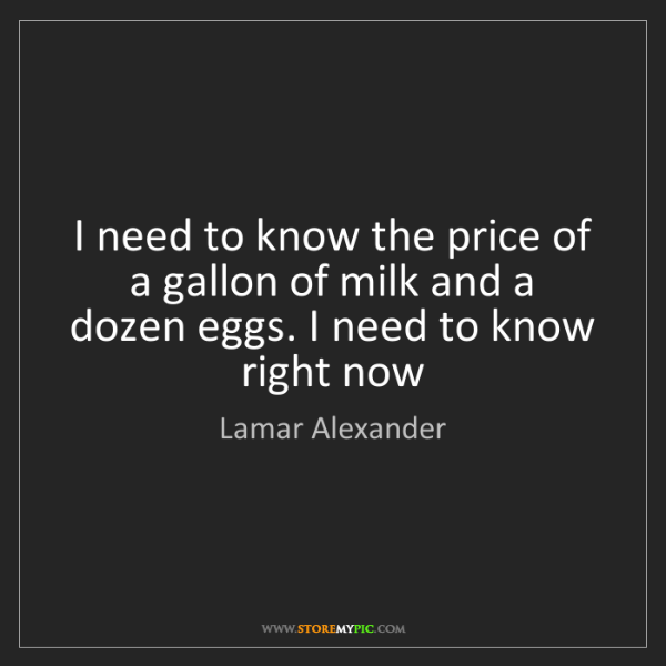 Lamar Alexander: I need to know the price of a gallon of milk and a dozen...