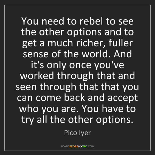 Pico Iyer: You need to rebel to see the other options and to get...