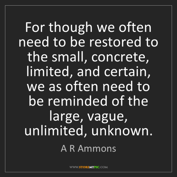 A R Ammons: For though we often need to be restored to the small,...