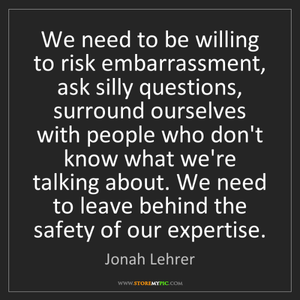 Jonah Lehrer: We need to be willing to risk embarrassment, ask silly...