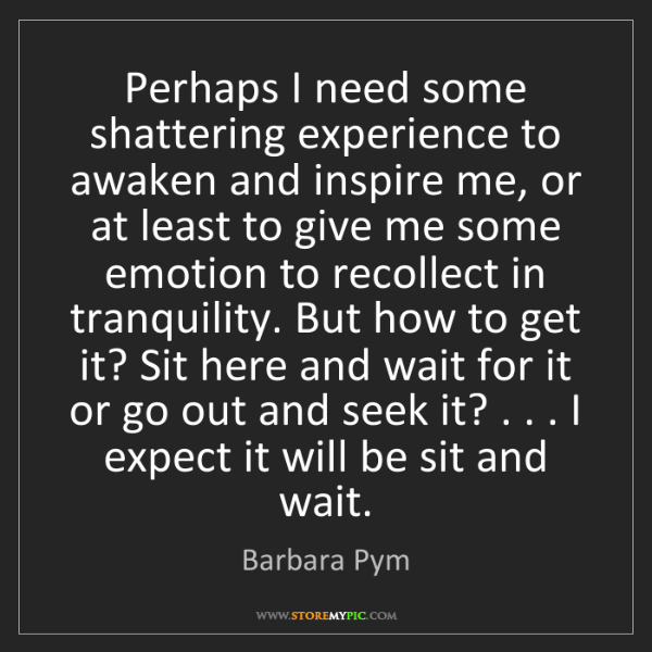 Barbara Pym: Perhaps I need some shattering experience to awaken and...