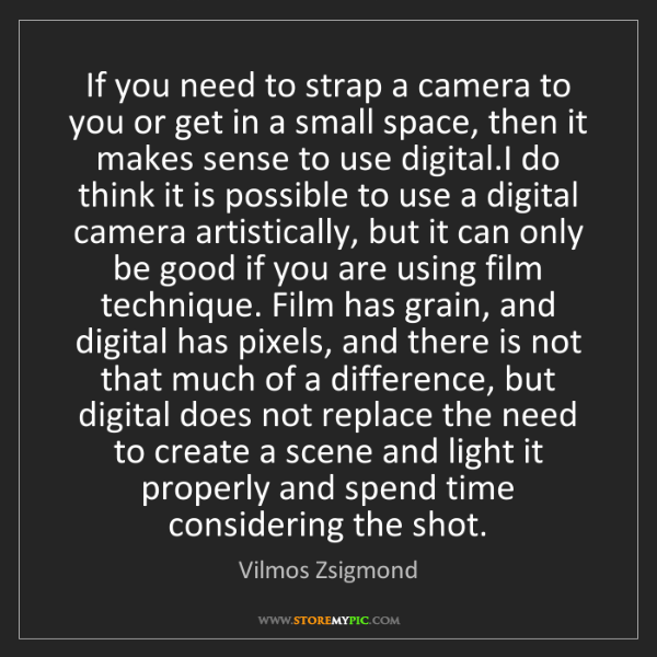 Vilmos Zsigmond: If you need to strap a camera to you or get in a small...