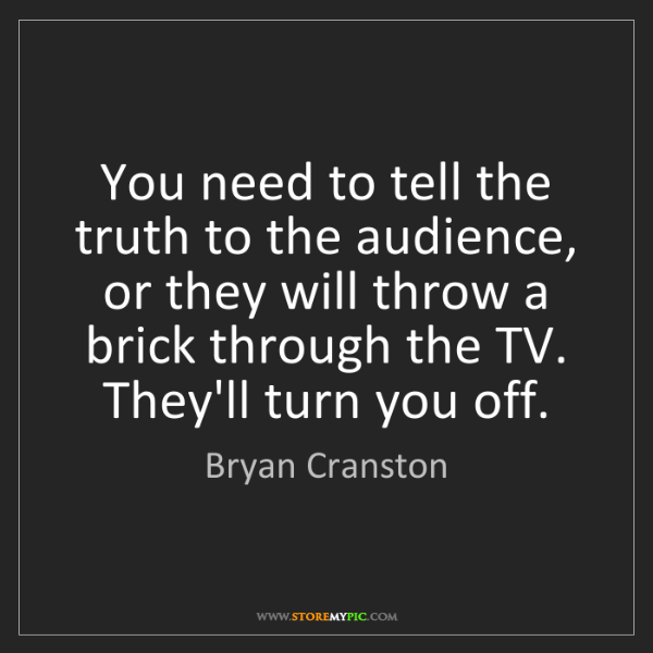 Bryan Cranston: You need to tell the truth to the audience, or they will...