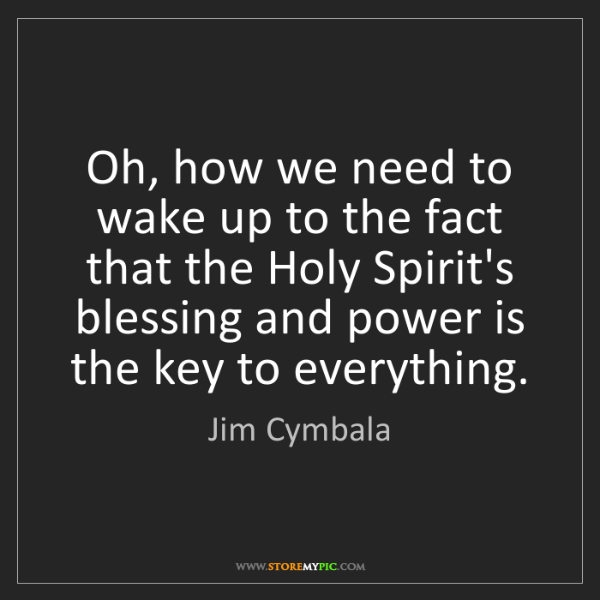 Jim Cymbala: Oh, how we need to wake up to the fact that the Holy...