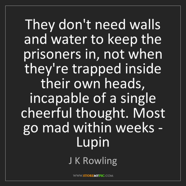 J K Rowling: They don't need walls and water to keep the prisoners...