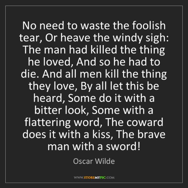 Oscar Wilde: No need to waste the foolish tear, Or heave the windy...