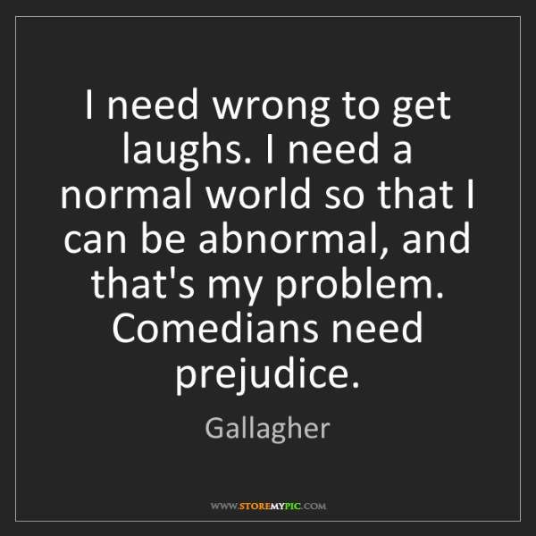 Gallagher: I need wrong to get laughs. I need a normal world so...