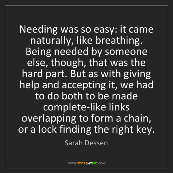 Sarah Dessen: Needing was so easy: it came naturally, like breathing....