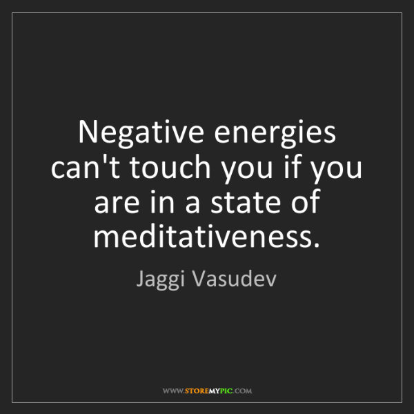 Jaggi Vasudev: Negative energies can't touch you if you are in a state...