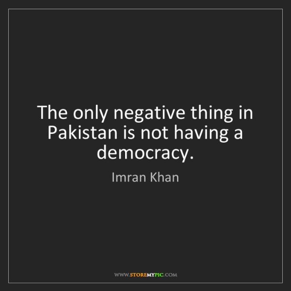 Imran Khan: The only negative thing in Pakistan is not having a democracy.