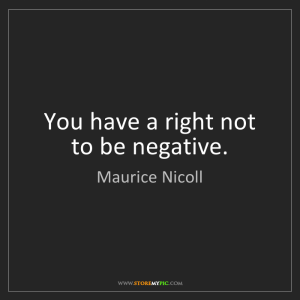 Maurice Nicoll: You have a right not to be negative.