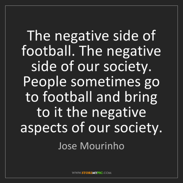 Jose Mourinho: The negative side of football. The negative side of our...
