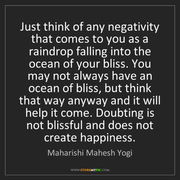Maharishi Mahesh Yogi: Just think of any negativity that comes to you as a raindrop...