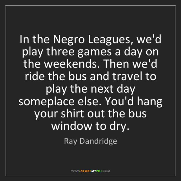 Ray Dandridge: In the Negro Leagues, we'd play three games a day on...