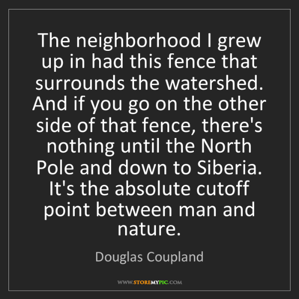 Douglas Coupland: The neighborhood I grew up in had this fence that surrounds...