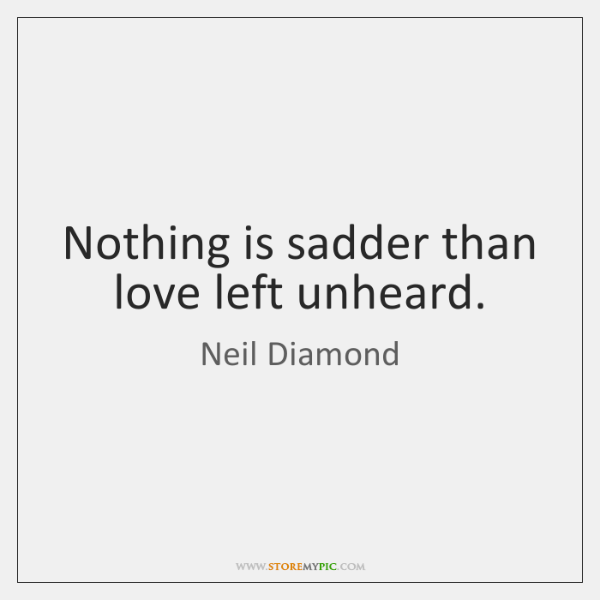 Nothing is sadder than love left unheard.