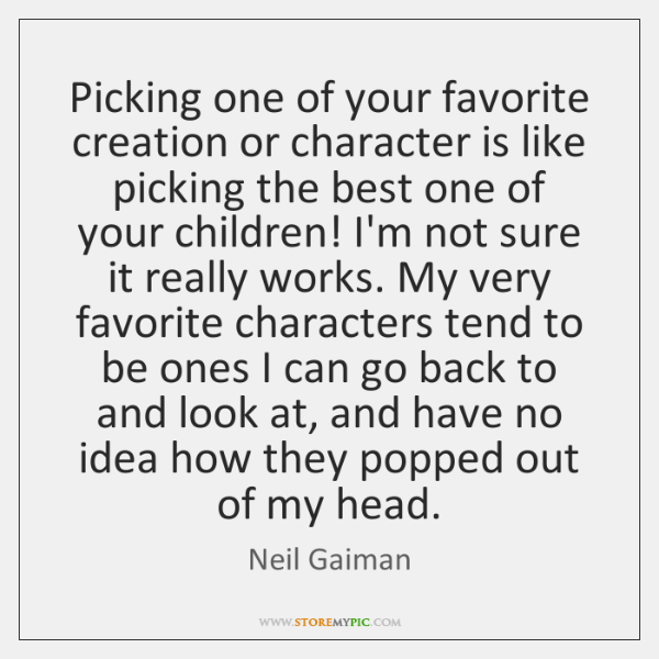 Picking one of your favorite creation or character is like picking the ...