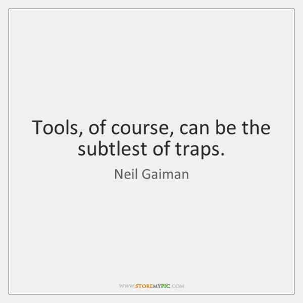 Tools, of course, can be the subtlest of traps.