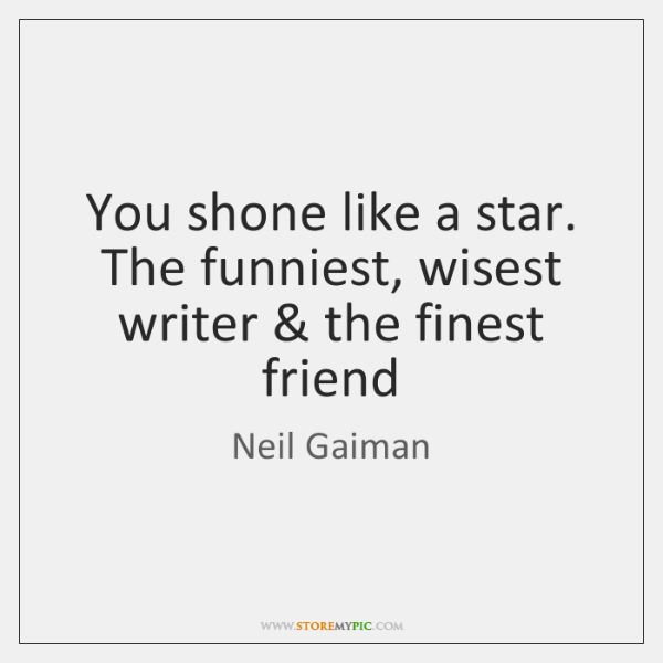You shone like a star. The funniest, wisest writer & the finest friend