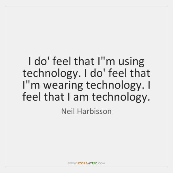 I do' feel that I'm using technology. I do' feel that I'm ...