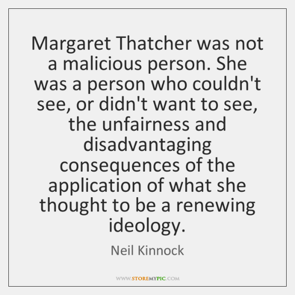 Margaret Thatcher was not a malicious person. She was a person who ...
