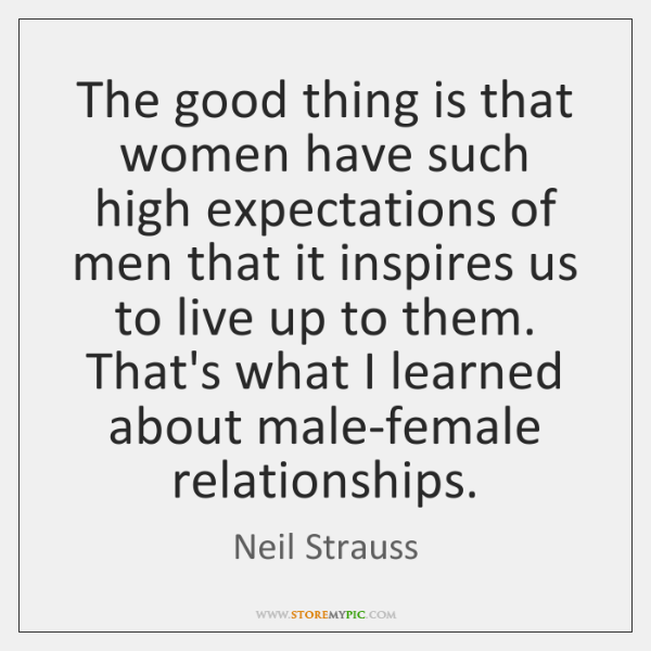The good thing is that women have such high expectations of men ...