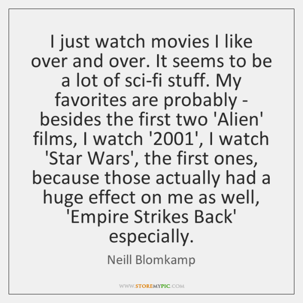 I just watch movies I like over and over. It seems to ...