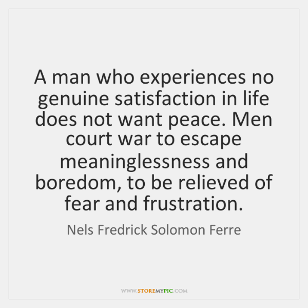A man who experiences no genuine satisfaction in life does not want ...