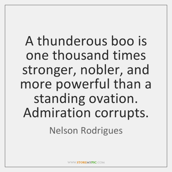 A thunderous boo is one thousand times stronger, nobler, and more powerful ...