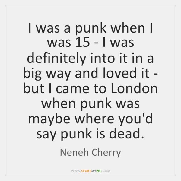 I was a punk when I was 15 - I was definitely into ...