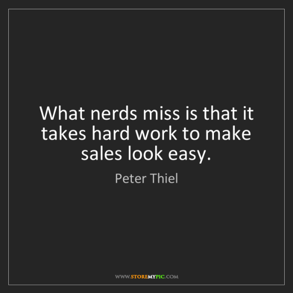 Peter Thiel: What nerds miss is that it takes hard work to make sales...