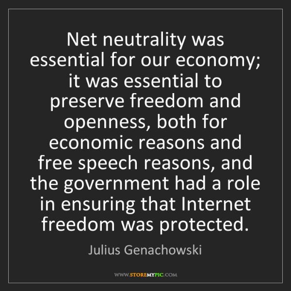 Julius Genachowski: Net neutrality was essential for our economy; it was...