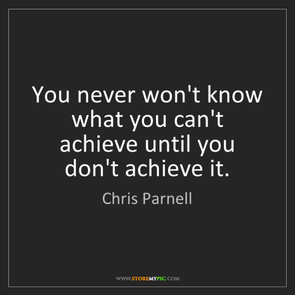Chris Parnell: You never won't know what you can't achieve until you...