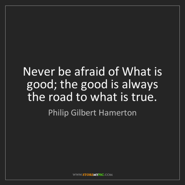 Philip Gilbert Hamerton: Never be afraid of What is good; the good is always the...