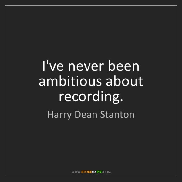 Harry Dean Stanton: I've never been ambitious about recording.
