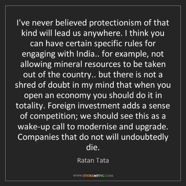 Ratan Tata: I've never believed protectionism of that kind will lead...